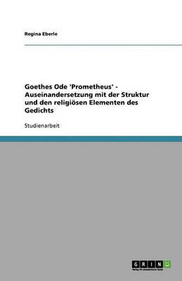 Goethes Ode 'prometheus' - Auseinandersetzung Mit Der Struktur Und Den Religi sen Elementen Des Gedichts (Paperback)