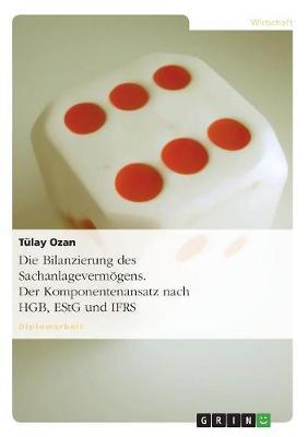 Die Bilanzierung Des Sachanlagevermogens. Der Komponentenansatz Nach Hgb, Estg Und Ifrs (Paperback)