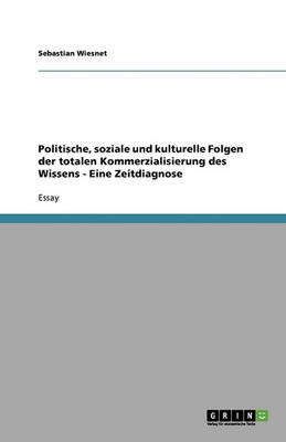 Politische, Soziale Und Kulturelle Folgen Der Totalen Kommerzialisierung Des Wissens - Eine Zeitdiagnose (Paperback)
