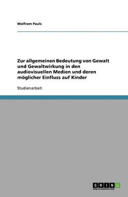 Zur Allgemeinen Bedeutung Von Gewalt Und Gewaltwirkung in Den Audiovisuellen Medien Und Deren Moglicher Einfluss Auf Kinder (Paperback)