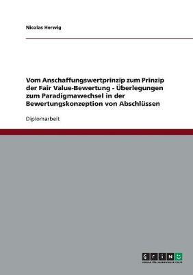 Vom Anschaffungswertprinzip Zum Prinzip Der Fair Value-Bewertung - UEBerlegungen Zum Paradigmawechsel in Der Bewertungskonzeption Von Abschlussen (Paperback)