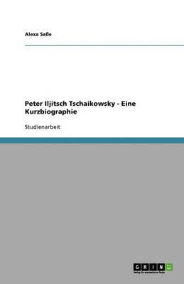 Peter Iljitsch Tschaikowsky - Eine Kurzbiographie (Paperback)
