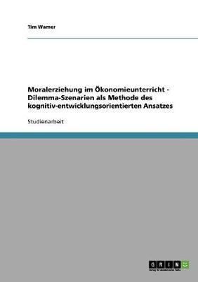 Moralerziehung Im konomieunterricht - Dilemma-Szenarien ALS Methode Des Kognitiv-Entwicklungsorientierten Ansatzes (Paperback)