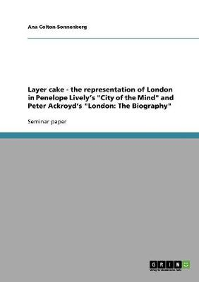 Layer Cake - The Representation of London in Penelope Lively's City of the Mind and Peter Ackroyd's London: The Biography (Paperback)