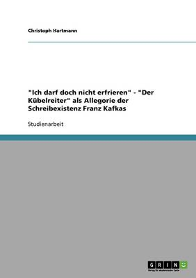 Ich Darf Doch Nicht Erfrieren - Der K belreiter ALS Allegorie Der Schreibexistenz Franz Kafkas (Paperback)
