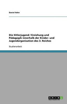 Die Hitlerjugend / Erziehung Und Padagogik Innerhalb Der Kinder- Und Jugendorganisation Des 3. Reiches (Paperback)