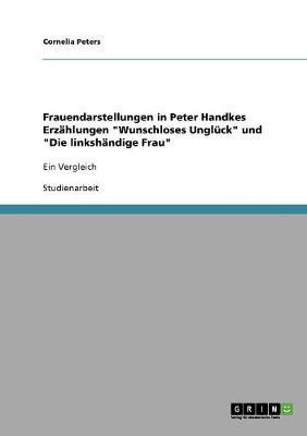 """Frauendarstellungen in Peter Handkes Erzahlungen """"Wunschloses Ungluck"""" Und """"Die Linkshandige Frau"""" (Paperback)"""