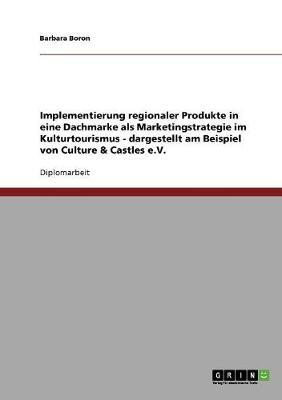 Implementierung Regionaler Produkte in Eine Dachmarke ALS Marketingstrategie Im Kulturtourismus - Dargestellt Am Beispiel Von Culture & Castles E.V. (Paperback)