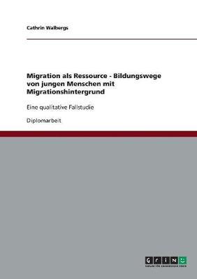 Migration ALS Ressource - Bildungswege Von Jungen Menschen Mit Migrationshintergrund (Paperback)