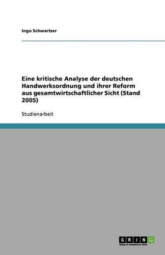 Eine Kritische Analyse Der Deutschen Handwerksordnung Und Ihrer Reform Aus Gesamtwirtschaftlicher Sicht (Stand 2005) (Paperback)