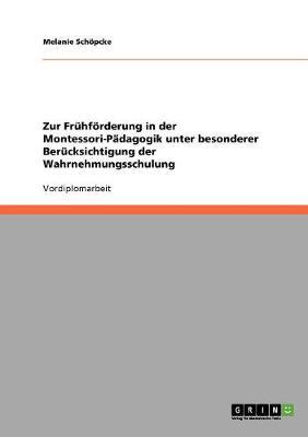 Zur Fruhforderung in Der Montessori-Padagogik Unter Besonderer Berucksichtigung Der Wahrnehmungsschulung (Paperback)