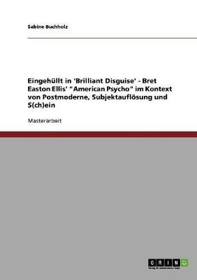 """Eingehullt in 'Brilliant Disguise' - Bret Easton Ellis' """"American Psycho"""" Im Kontext Von Postmoderne, Subjektaufloesung Und S(ch)Ein (Paperback)"""