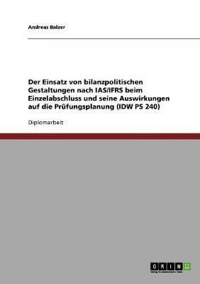 Der Einsatz Von Bilanzpolitischen Gestaltungen Nach IAS/Ifrs Beim Einzelabschluss Und Seine Auswirkungen Auf Die Prufungsplanung (IDW PS 240) (Paperback)