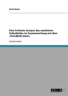 Eine Kritische Analyse Des Westlichen Selbstbildes Im Zusammenhang Mit Dem >feindbild Islam (Paperback)