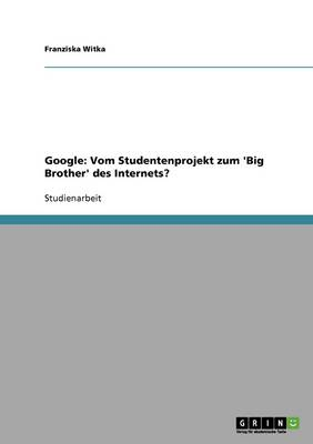 Google: Vom Studentenprojekt Zum 'Big Brother' Des Internets? (Paperback)