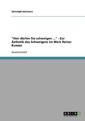 Hier Durfen Sie Schweigen ... - Zur Asthetik Des Schweigens Im Werk Reiner Kunzes (Paperback)