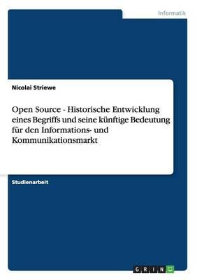 Open Source - Historische Entwicklung Eines Begriffs Und Seine Kunftige Bedeutung Fur Den Informations- Und Kommunikationsmarkt (Paperback)