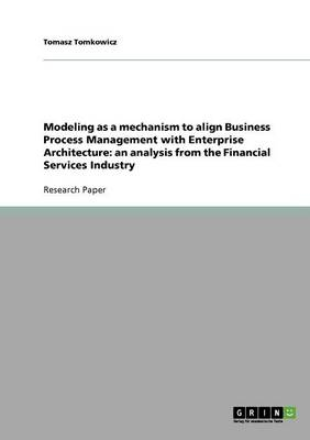 Modeling as a Mechanism to Align Business Process Management with Enterprise Architecture: An Analysis from the Financial Services Industry (Paperback)