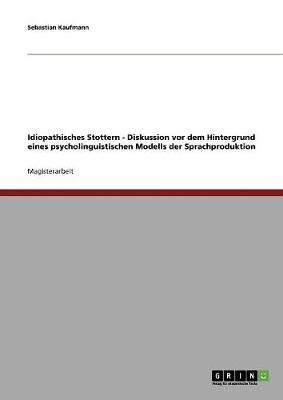 Idiopathisches Stottern - Diskussion VOR Dem Hintergrund Eines Psycholinguistischen Modells Der Sprachproduktion (Paperback)