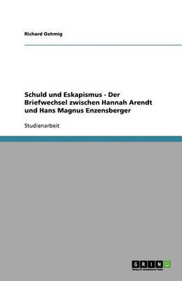 Schuld Und Eskapismus - Der Briefwechsel Zwischen Hannah Arendt Und Hans Magnus Enzensberger (Paperback)