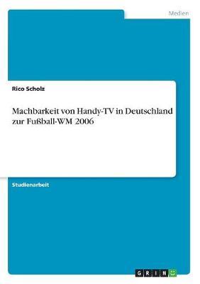 Machbarkeit Von Handy-TV in Deutschland Zur Fuball-Wm 2006 (Paperback)