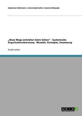 """""""Neue Wege Entstehen Beim Gehen"""" - Systemische Organisationsberatung - Wurzeln, Konzepte, Umsetzung (Paperback)"""