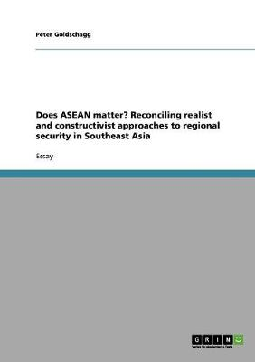 Does ASEAN Matter? Reconciling Realist and Constructivist Approaches to Regional Security in Southeast Asia (Paperback)