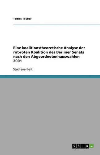 Eine Koalitionstheoretische Analyse Der Rot-Roten Koalition Des Berliner Senats Nach Den Abgeordnetenhauswahlen 2001 (Paperback)