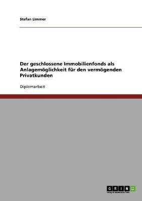 Der Geschlossene Immobilienfonds ALS Anlagemoglichkeit Fur Den Vermogenden Privatkunden (Paperback)