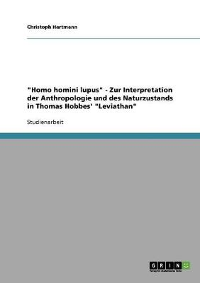 """Homo Homini Lupus"" - Zur Interpretation Der Anthropologie Und Des Naturzustands in Thomas Hobbes' ""Leviathan"" (Paperback)"
