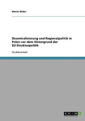 Dezentralisierung Und Regionalpolitik in Polen VOR Dem Hintergrund Der Eu-Strukturpolitik (Paperback)