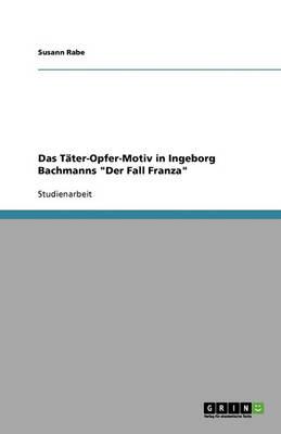 Das T ter-Opfer-Motiv in Ingeborg Bachmanns Der Fall Franza (Paperback)