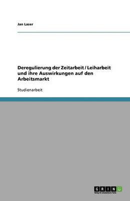 Deregulierung Der Zeitarbeit / Leiharbeit Und Ihre Auswirkungen Auf Den Arbeitsmarkt (Paperback)
