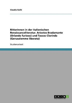 Ritterinnen in Der Italienischen Renaissanceliteratur. Ariostos Bradamante (Orlando Furioso) Und Tassos Clorinda (Gerusalemme Liberata) (Paperback)