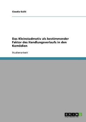 Das Kleinstadmotiv ALS Bestimmender Faktor Des Handlungsverlaufs in Den Komodien (Paperback)