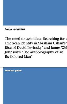 The Need to Assimilate: Searching for an American Identity in Abraham Cahan's the Rise of David Levinsky and James Weldon Johnson's the Autobiography of an Ex-Colored Man (Paperback)