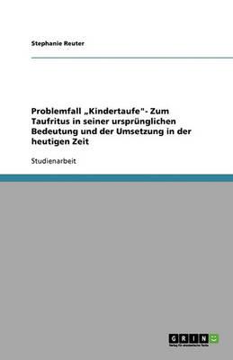 """Problemfall """"kindertaufe- Zum Taufritus in Seiner Ursprunglichen Bedeutung Und Der Umsetzung in Der Heutigen Zeit (Paperback)"""