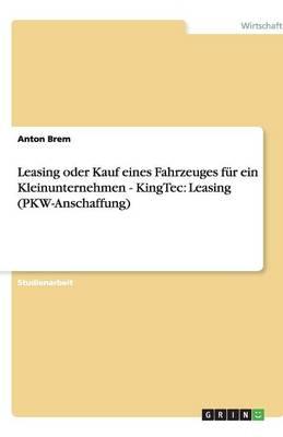 Leasing Oder Kauf Eines Fahrzeuges Fur Ein Kleinunternehmen - Kingtec: Leasing (Pkw-Anschaffung) (Paperback)