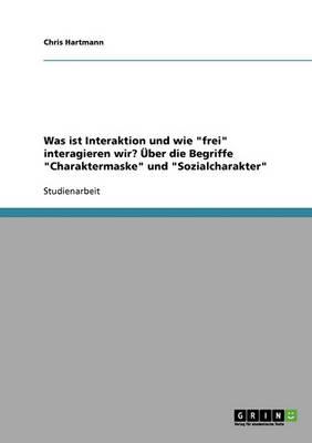 Was Ist Interaktion Und Wie Frei Interagieren Wir? Uber Die Begriffe Charaktermaske Und Sozialcharakter (Paperback)