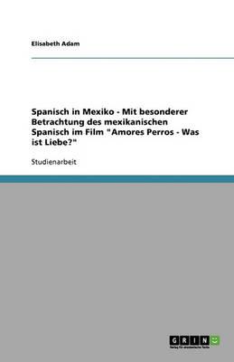 """Spanisch in Mexiko - Mit Besonderer Betrachtung Des Mexikanischen Spanisch Im Film """"amores Perros - Was Ist Liebe?"""" (Paperback)"""