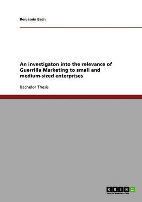 An Investigaton Into the Relevance of Guerrilla Marketing to Small and Medium-Sized Enterprises (Paperback)