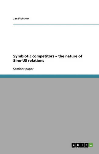 Symbiotic Competitors - The Nature of Sino-Us Relations (Paperback)