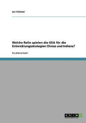 Welche Rolle Spielen Die USA Fur Die Entwicklungsstrategien Chinas Und Indiens? (Paperback)