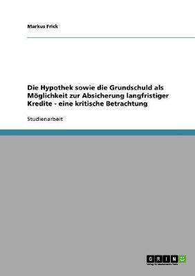 Die Hypothek Sowie Die Grundschuld ALS Moglichkeit Zur Absicherung Langfristiger Kredite - Eine Kritische Betrachtung (Paperback)