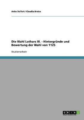 Die Wahl Lothars III. - Hintergrunde Und Bewertung Der Wahl Von 1125 (Paperback)
