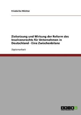 Zielsetzung Und Wirkung Der Reform Des Insolvenzrechts Fur Unternehmen in Deutschland - Eine Zwischenbilanz (Paperback)