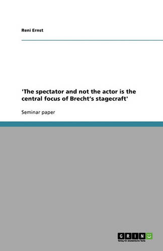 'The Spectator and Not the Actor Is the Central Focus of Brecht's Stagecraft' (Paperback)