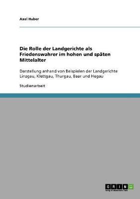 Die Rolle Der Landgerichte ALS Friedenswahrer Im Hohen Und Spaten Mittelalter (Paperback)