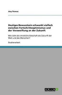 Heutiges Bewusstsein Schwankt Vielfach Zwischen Fortschrittsoptimismus Und Der Verzweiflung an Der Zukunft (Paperback)
