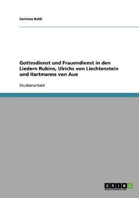 Gottesdienst Und Frauendienst in Den Liedern Rubins, Ulrichs Von Liechtenstein Und Hartmanns Von Aue (Paperback)